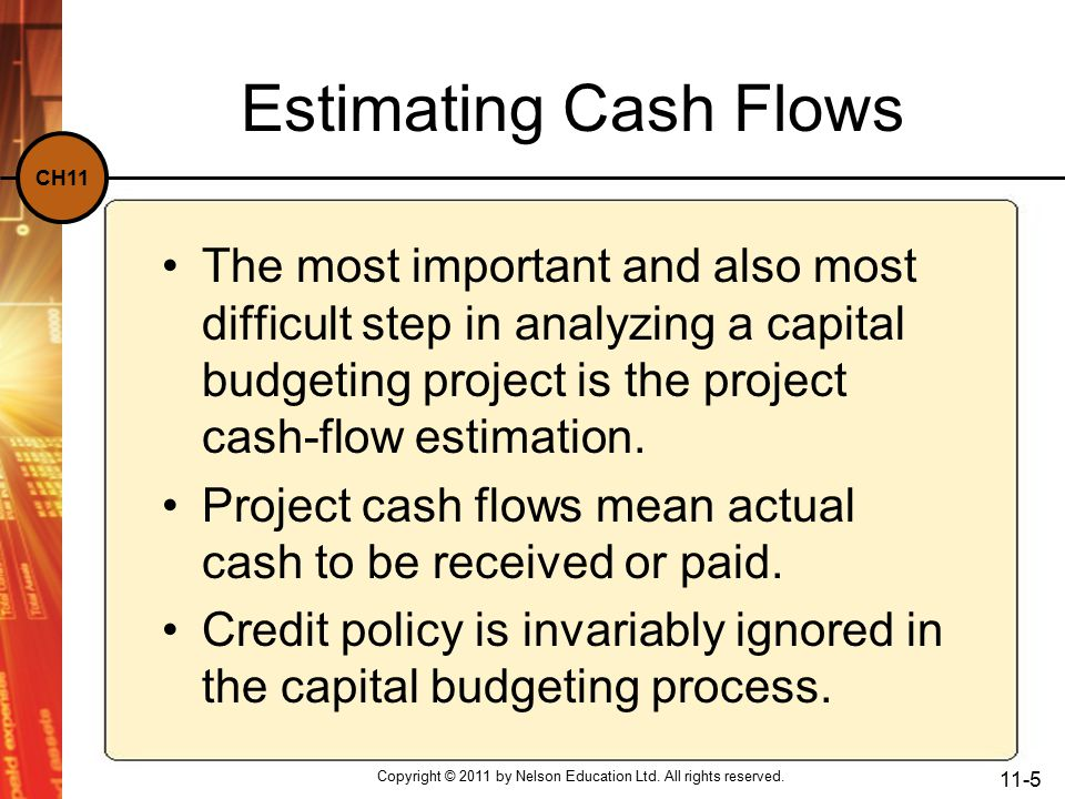 CH11 Estimating Cash Flows The most important and also most difficult step in analyzing a capital budgeting project is the project cash-flow estimation.