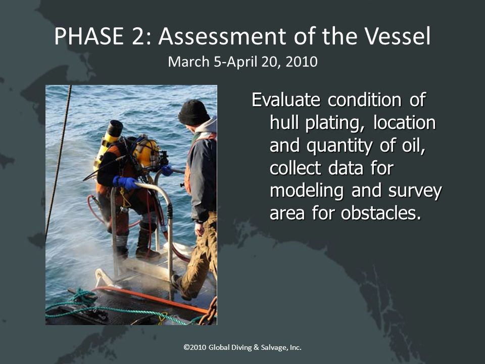 PHASE 2: Assessment of the Vessel March 5-April 20, 2010 Evaluate condition of hull plating, location and quantity of oil, collect data for modeling and survey area for obstacles.
