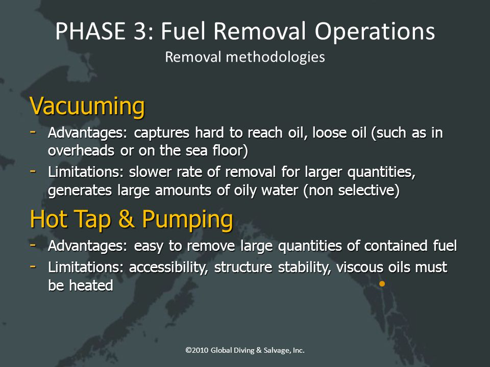 PHASE 3: Fuel Removal Operations Removal methodologies Vacuuming - Advantages: captures hard to reach oil, loose oil (such as in overheads or on the sea floor) - Limitations: slower rate of removal for larger quantities, generates large amounts of oily water (non selective) Hot Tap & Pumping - Advantages: easy to remove large quantities of contained fuel - Limitations: accessibility, structure stability, viscous oils must be heated ©2010 Global Diving & Salvage, Inc.
