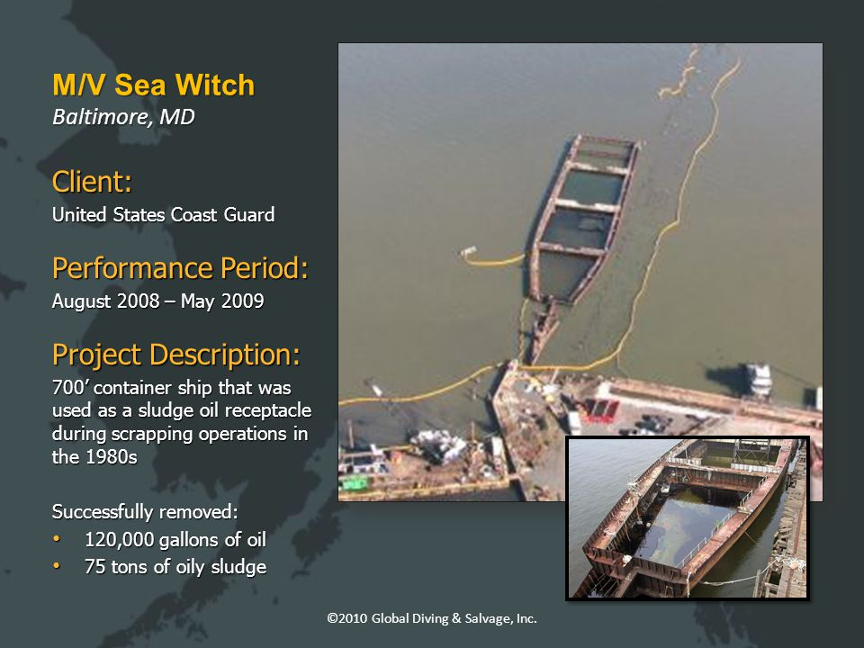 M/V Sea Witch Baltimore, MD Client: United States Coast Guard Performance Period: August 2008 – May 2009 Project Description: 700' container ship that was used as a sludge oil receptacle during scrapping operations in the 1980s Successfully removed: 120,000 gallons of oil 120,000 gallons of oil 75 tons of oily sludge 75 tons of oily sludge ©2010 Global Diving & Salvage, Inc.
