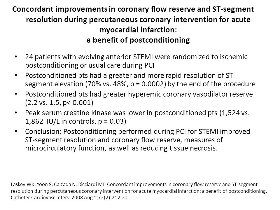 Concordant improvements in coronary flow reserve and ST-segment resolution during percutaneous coronary intervention for acute myocardial infarction: a benefit of postconditioning 24 patients with evolving anterior STEMI were randomized to ischemic postconditioning or usual care during PCI Postconditioned pts had a greater and more rapid resolution of ST segment elevation (70% vs.