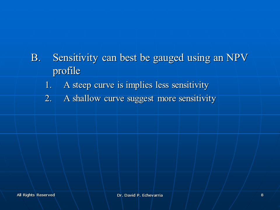 B.Sensitivity can best be gauged using an NPV profile 1.A steep curve is implies less sensitivity 2.A shallow curve suggest more sensitivity All Rights Reserved Dr.