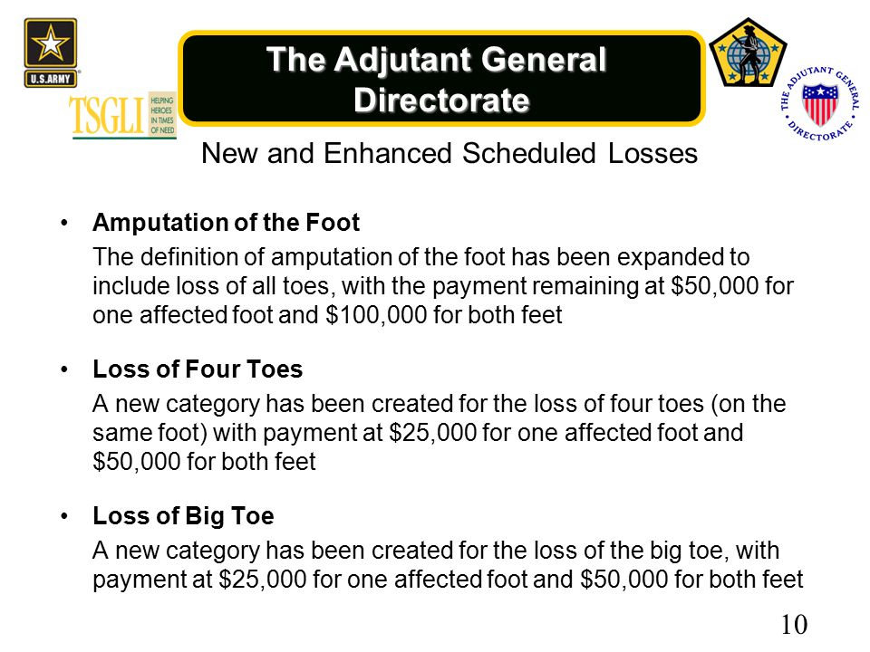 The Adjutant General Directorate New and Enhanced Scheduled Losses Amputation of the Foot The definition of amputation of the foot has been expanded to include loss of all toes, with the payment remaining at $50,000 for one affected foot and $100,000 for both feet Loss of Four Toes A new category has been created for the loss of four toes (on the same foot) with payment at $25,000 for one affected foot and $50,000 for both feet Loss of Big Toe A new category has been created for the loss of the big toe, with payment at $25,000 for one affected foot and $50,000 for both feet 10