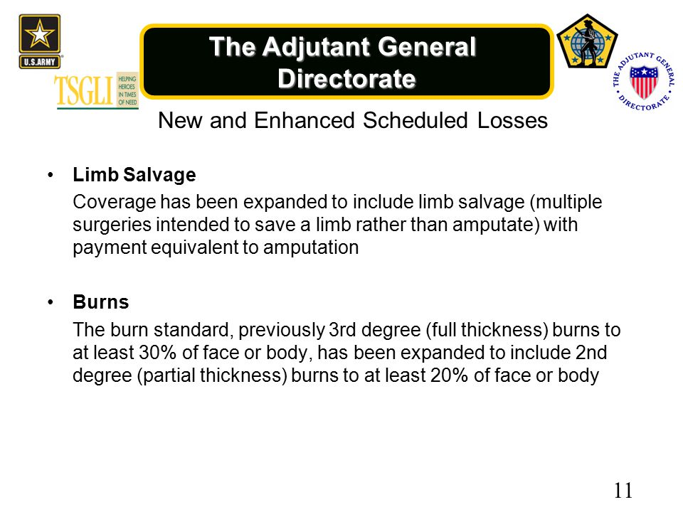The Adjutant General Directorate New and Enhanced Scheduled Losses Limb Salvage Coverage has been expanded to include limb salvage (multiple surgeries intended to save a limb rather than amputate) with payment equivalent to amputation Burns The burn standard, previously 3rd degree (full thickness) burns to at least 30% of face or body, has been expanded to include 2nd degree (partial thickness) burns to at least 20% of face or body 11