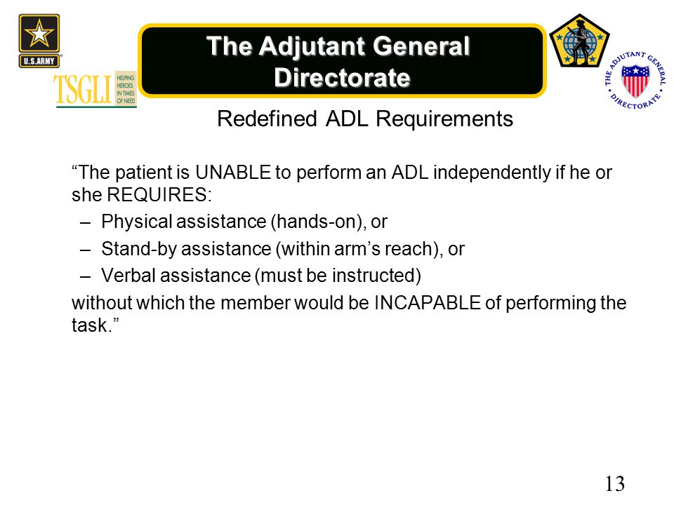 The Adjutant General Directorate Redefined ADL Requirements The patient is UNABLE to perform an ADL independently if he or she REQUIRES: –Physical assistance (hands-on), or –Stand-by assistance (within arm's reach), or –Verbal assistance (must be instructed) without which the member would be INCAPABLE of performing the task. 13