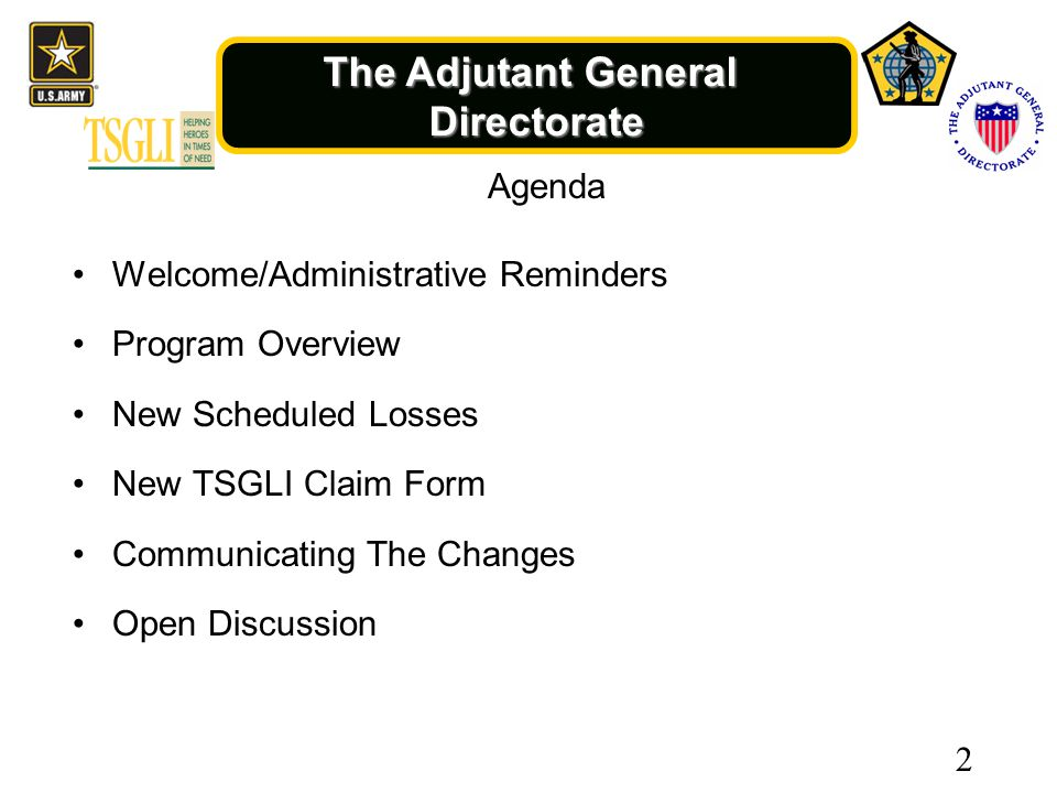 The Adjutant General Directorate Agenda Welcome/Administrative Reminders Program Overview New Scheduled Losses New TSGLI Claim Form Communicating The Changes Open Discussion 2