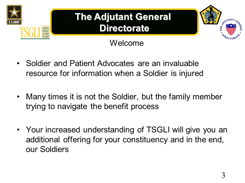 The Adjutant General Directorate Welcome Soldier and Patient Advocates are an invaluable resource for information when a Soldier is injured Many times it is not the Soldier, but the family member trying to navigate the benefit process Your increased understanding of TSGLI will give you an additional offering for your constituency and in the end, our Soldiers 3