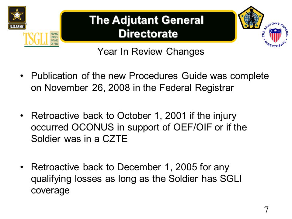 The Adjutant General Directorate Year In Review Changes Publication of the new Procedures Guide was complete on November 26, 2008 in the Federal Registrar Retroactive back to October 1, 2001 if the injury occurred OCONUS in support of OEF/OIF or if the Soldier was in a CZTE Retroactive back to December 1, 2005 for any qualifying losses as long as the Soldier has SGLI coverage 7