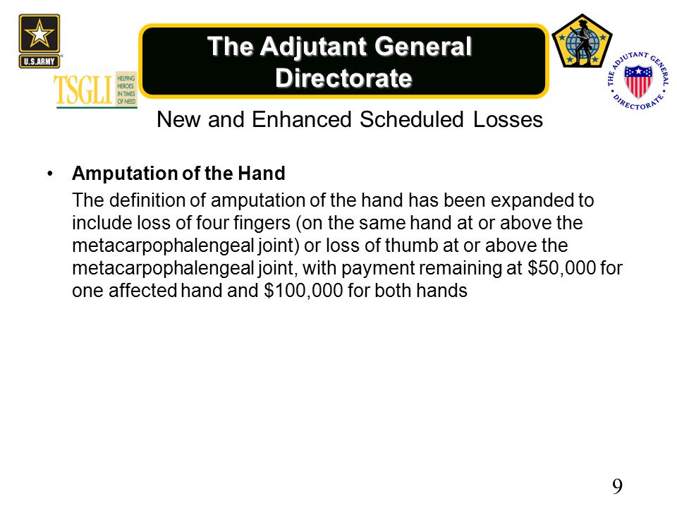 The Adjutant General Directorate New and Enhanced Scheduled Losses Amputation of the Hand The definition of amputation of the hand has been expanded to include loss of four fingers (on the same hand at or above the metacarpophalengeal joint) or loss of thumb at or above the metacarpophalengeal joint, with payment remaining at $50,000 for one affected hand and $100,000 for both hands 9