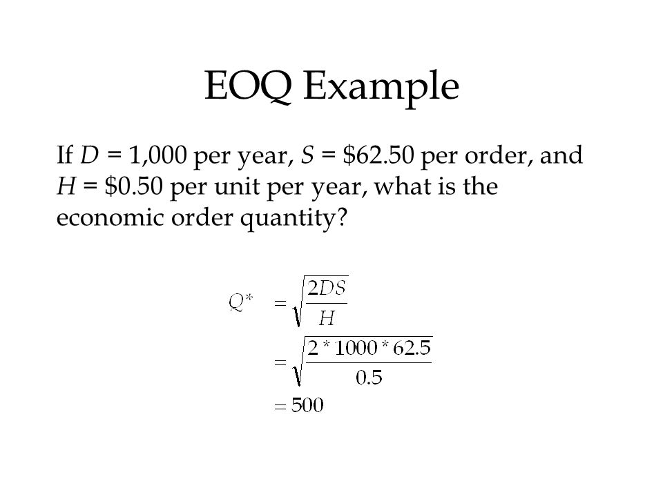 EOQ Example If D = 1,000 per year, S = $62.50 per order, and H = $0.50 per unit per year, what is the economic order quantity?