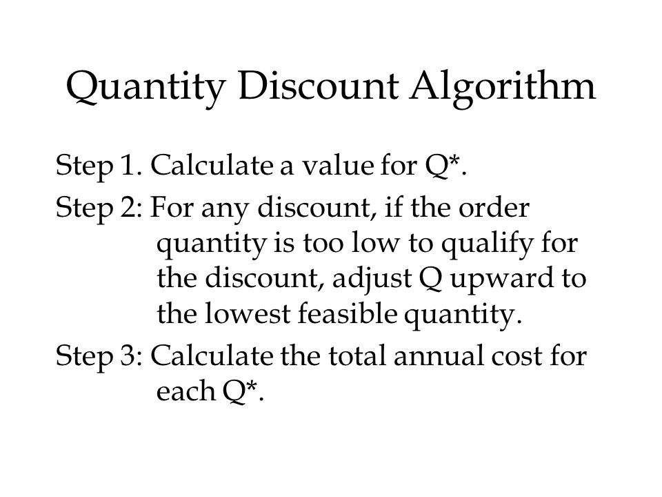 Quantity Discount Algorithm Step 1. Calculate a value for Q*. Step 2: For any discount, if the order quantity is too low to qualify for the discount,