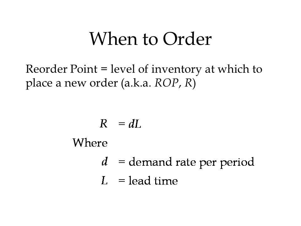 When to Order Reorder Point = level of inventory at which to place a new order (a.k.a. ROP, R )