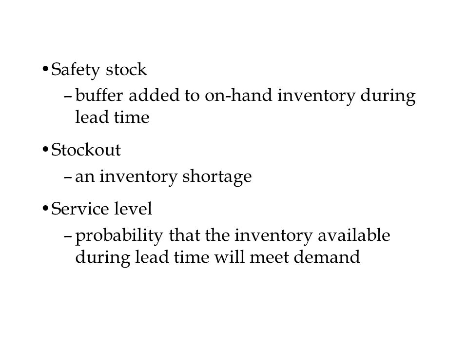Safety stock –buffer added to on-hand inventory during lead time Stockout –an inventory shortage Service level –probability that the inventory availab