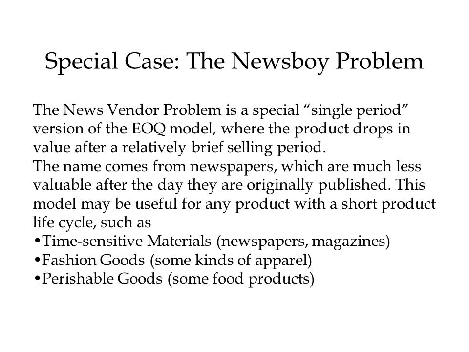 Special Case: The Newsboy Problem The News Vendor Problem is a special single period version of the EOQ model, where the product drops in value after a relatively brief selling period.