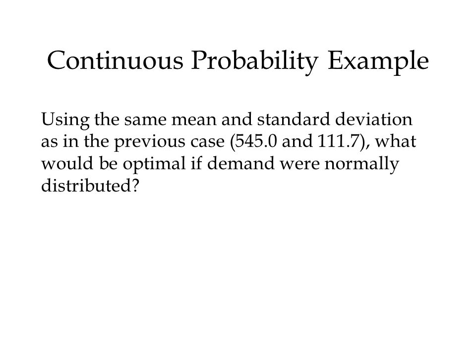 Continuous Probability Example Using the same mean and standard deviation as in the previous case (545.0 and 111.7), what would be optimal if demand were normally distributed?