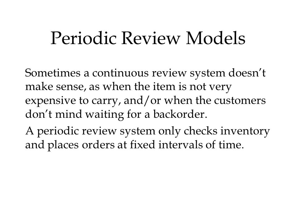 Periodic Review Models Sometimes a continuous review system doesn't make sense, as when the item is not very expensive to carry, and/or when the customers don't mind waiting for a backorder.