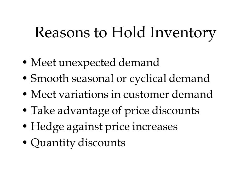 Reasons to Hold Inventory Meet unexpected demand Smooth seasonal or cyclical demand Meet variations in customer demand Take advantage of price discounts Hedge against price increases Quantity discounts