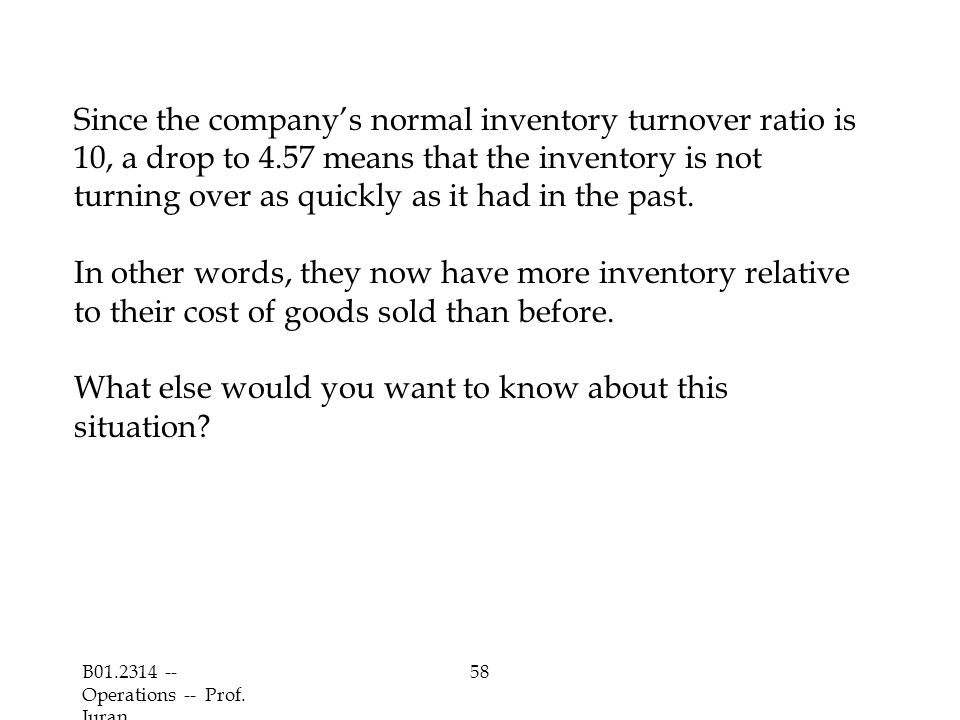 B01.2314 -- Operations -- Prof. Juran 58 Since the company's normal inventory turnover ratio is 10, a drop to 4.57 means that the inventory is not tur