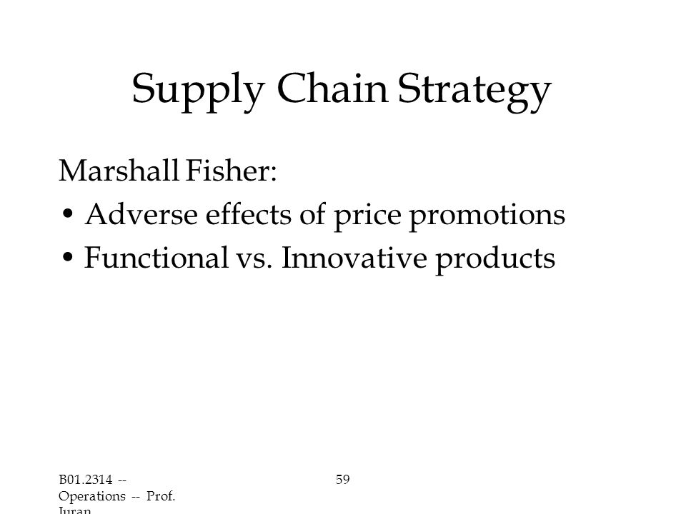 B01.2314 -- Operations -- Prof. Juran 59 Supply Chain Strategy Marshall Fisher: Adverse effects of price promotions Functional vs. Innovative products