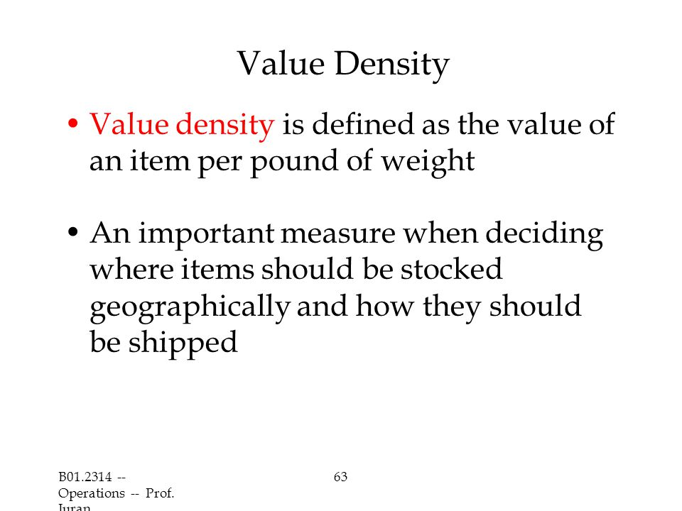 B01.2314 -- Operations -- Prof. Juran 63 Value Density Value density is defined as the value of an item per pound of weight An important measure when