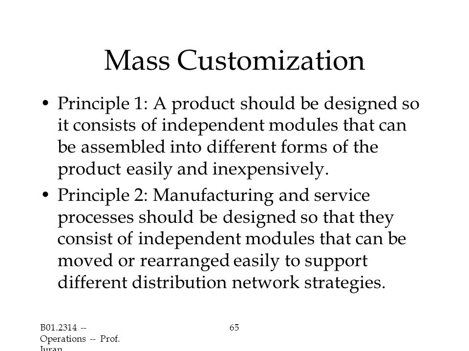 B01.2314 -- Operations -- Prof. Juran 65 Mass Customization Principle 1: A product should be designed so it consists of independent modules that can b