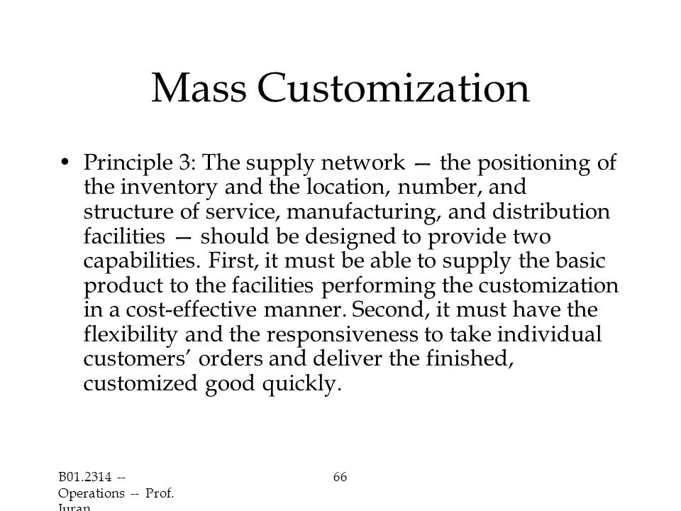 B01.2314 -- Operations -- Prof. Juran 66 Mass Customization Principle 3: The supply network — the positioning of the inventory and the location, numbe