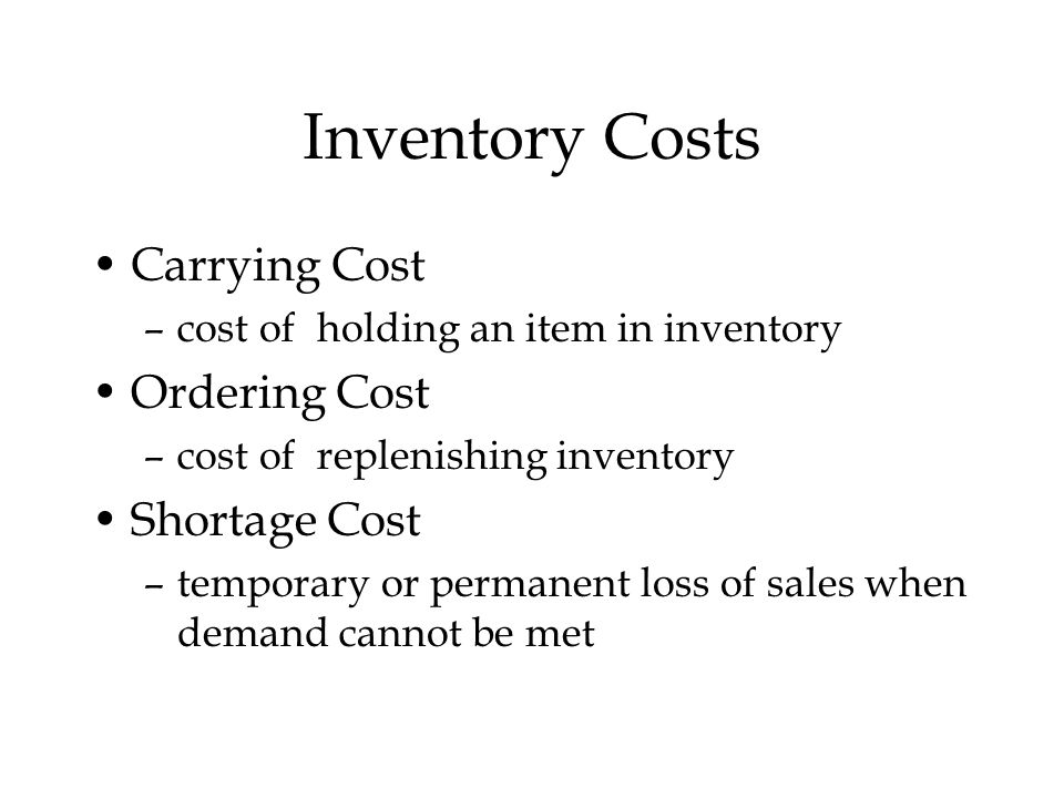 Inventory Costs Carrying Cost –cost of holding an item in inventory Ordering Cost –cost of replenishing inventory Shortage Cost –temporary or permanent loss of sales when demand cannot be met