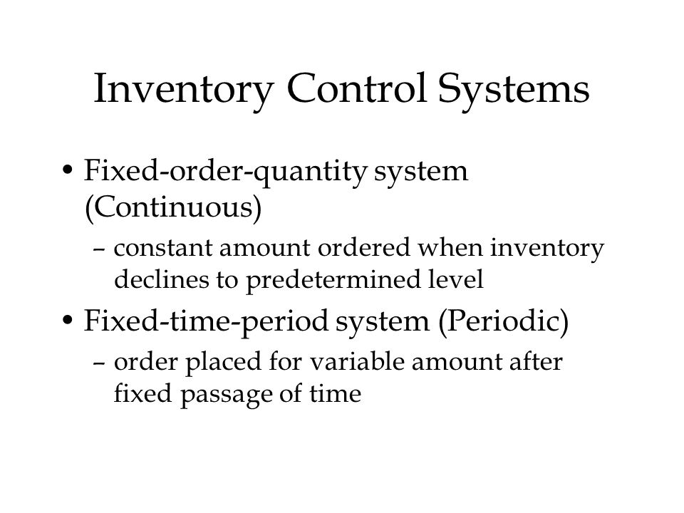 Inventory Control Systems Fixed-order-quantity system (Continuous) –constant amount ordered when inventory declines to predetermined level Fixed-time-period system (Periodic) –order placed for variable amount after fixed passage of time