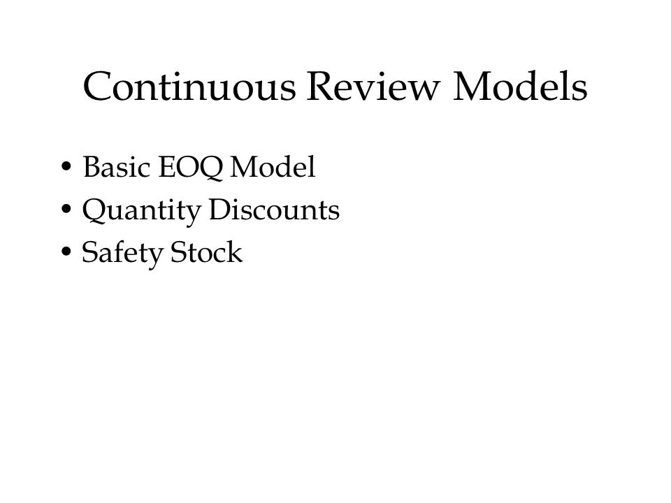 Continuous Review Models Basic EOQ Model Quantity Discounts Safety Stock