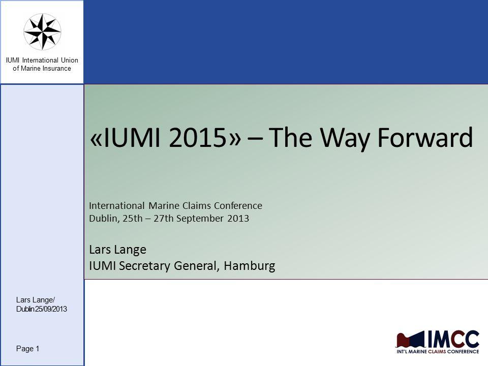 IUMI International Union of Marine Insurance « IUMI 2015» – The Way Forward International Marine Claims Conference Dublin, 25th – 27th September 2013 Lars Lange IUMI Secretary General, Hamburg Lars Lange/ Dublin 25/09/2013 Page 1