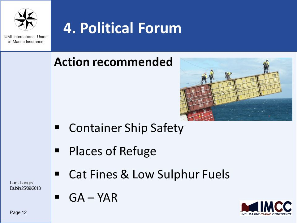 IUMI International Union of Marine Insurance 4. Political Forum Lars Lange/ Dublin 25/09/2013 Page 12 Action recommended  Container Ship Safety  Pla