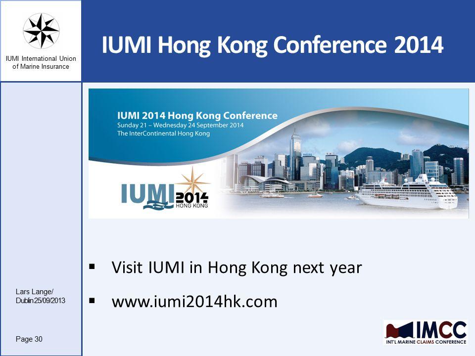 IUMI International Union of Marine Insurance IUMI Hong Kong Conference 2014 Lars Lange/ Dublin 25/09/2013 Page 30  Visit IUMI in Hong Kong next year  www.iumi2014hk.com