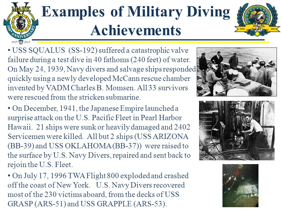 Examples of Military Diving Achievements USS SQUALUS (SS-192) suffered a catastrophic valve failure during a test dive in 40 fathoms (240 feet) of wat