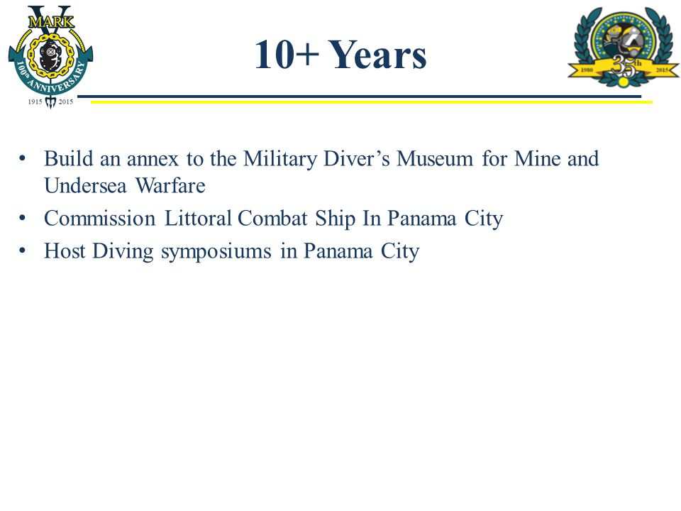 10+ Years Build an annex to the Military Diver's Museum for Mine and Undersea Warfare Commission Littoral Combat Ship In Panama City Host Diving symposiums in Panama City