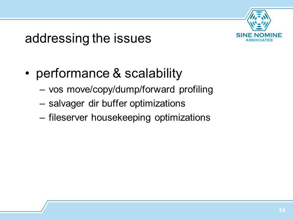 addressing the issues performance & scalability –vos move/copy/dump/forward profiling –salvager dir buffer optimizations –fileserver housekeeping optimizations 14