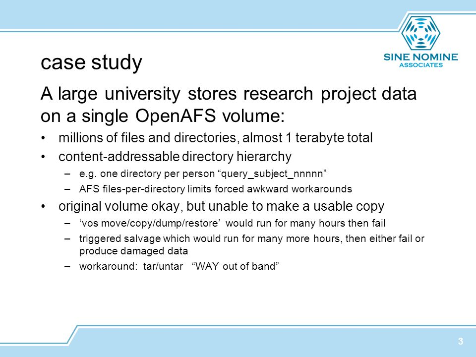 case study A large university stores research project data on a single OpenAFS volume: millions of files and directories, almost 1 terabyte total content-addressable directory hierarchy –e.g.