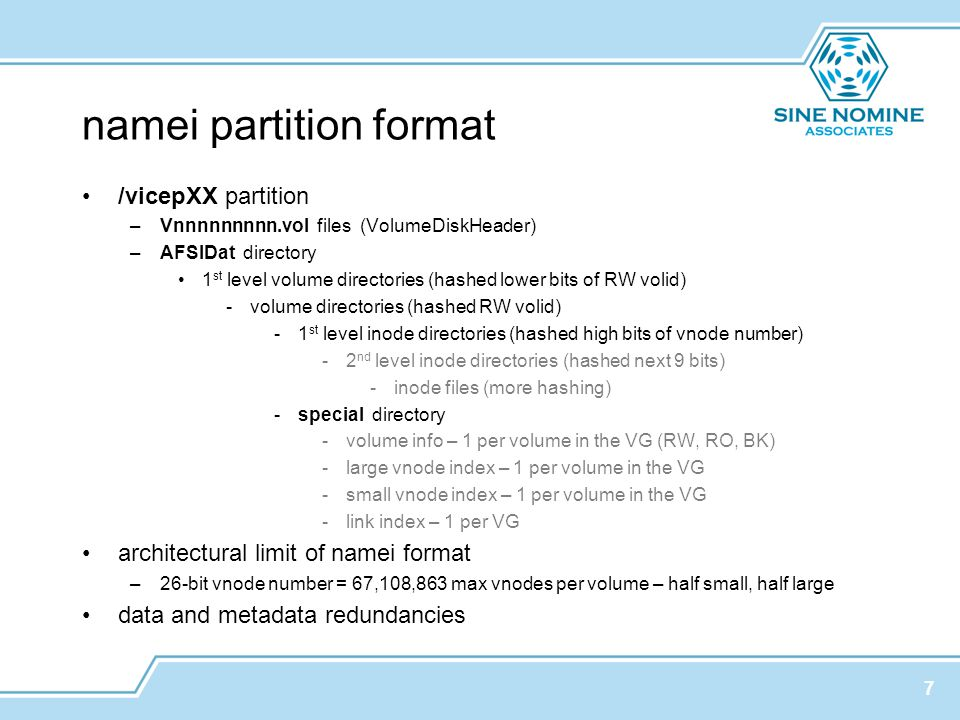 namei partition format /vicepXX partition –Vnnnnnnnnn.vol files (VolumeDiskHeader) –AFSIDat directory 1 st level volume directories (hashed lower bits of RW volid) -volume directories (hashed RW volid) -1 st level inode directories (hashed high bits of vnode number) -2 nd level inode directories (hashed next 9 bits) -inode files (more hashing) -special directory -volume info – 1 per volume in the VG (RW, RO, BK) -large vnode index – 1 per volume in the VG -small vnode index – 1 per volume in the VG -link index – 1 per VG architectural limit of namei format –26-bit vnode number = 67,108,863 max vnodes per volume – half small, half large data and metadata redundancies 7
