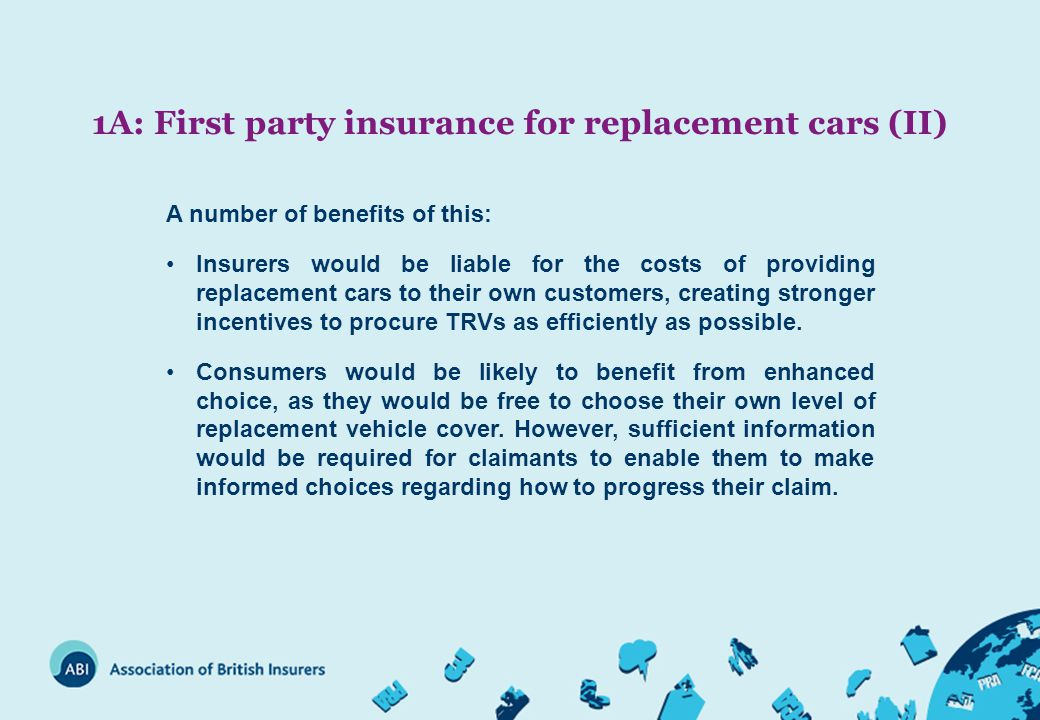 1A: First party insurance for replacement cars (II) A number of benefits of this: Insurers would be liable for the costs of providing replacement cars to their own customers, creating stronger incentives to procure TRVs as efficiently as possible.