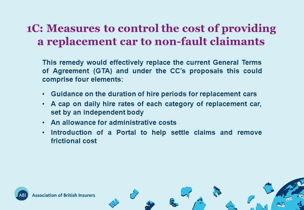 1C: Measures to control the cost of providing a replacement car to non-fault claimants This remedy would effectively replace the current General Terms of Agreement (GTA) and under the CC's proposals this could comprise four elements: Guidance on the duration of hire periods for replacement cars A cap on daily hire rates of each category of replacement car, set by an independent body An allowance for administrative costs Introduction of a Portal to help settle claims and remove frictional cost