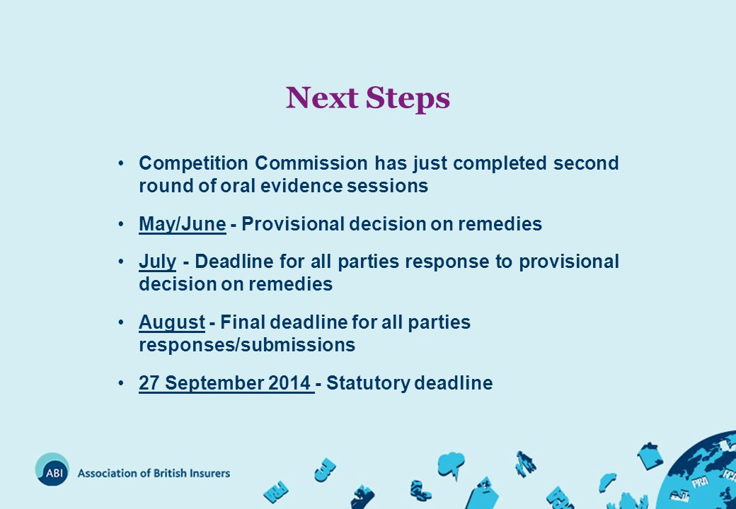 Next Steps Competition Commission has just completed second round of oral evidence sessions May/June - Provisional decision on remedies July - Deadline for all parties response to provisional decision on remedies August - Final deadline for all parties responses/submissions 27 September 2014 - Statutory deadline