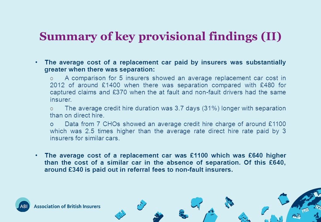 Summary of key provisional findings (II) The average cost of a replacement car paid by insurers was substantially greater when there was separation: o A comparison for 5 insurers showed an average replacement car cost in 2012 of around £1400 when there was separation compared with £480 for captured claims and £370 when the at fault and non-fault drivers had the same insurer.
