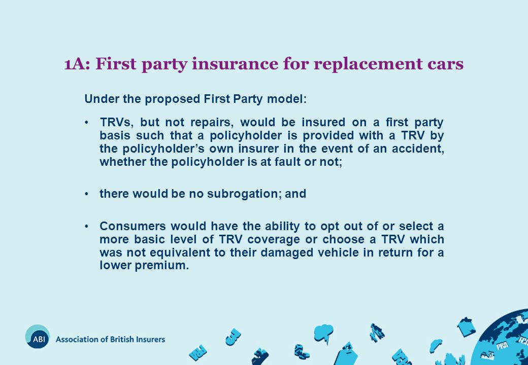 1A: First party insurance for replacement cars Under the proposed First Party model: TRVs, but not repairs, would be insured on a first party basis such that a policyholder is provided with a TRV by the policyholder's own insurer in the event of an accident, whether the policyholder is at fault or not; there would be no subrogation; and Consumers would have the ability to opt out of or select a more basic level of TRV coverage or choose a TRV which was not equivalent to their damaged vehicle in return for a lower premium.
