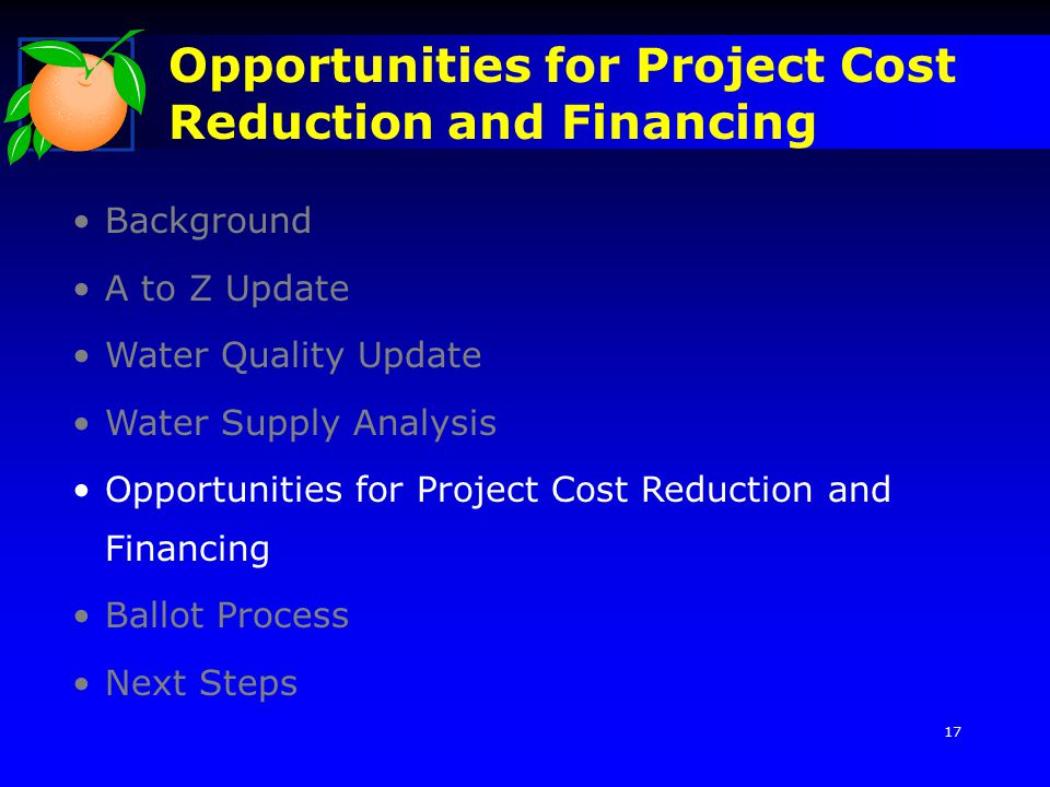 Opportunities for Project Cost Reduction and Financing Background A to Z Update Water Quality Update Water Supply Analysis Opportunities for Project Cost Reduction and Financing Ballot Process Next Steps 17