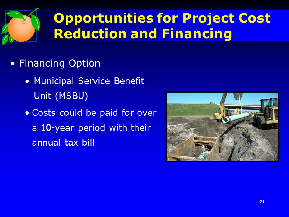 Opportunities for Project Cost Reduction and Financing Financing Option Municipal Service Benefit Unit (MSBU) Costs could be paid for over a 10-year period with their annual tax bill 21