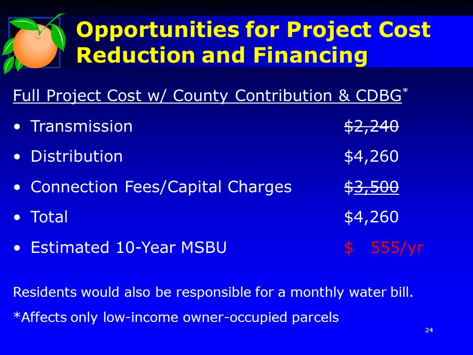 Opportunities for Project Cost Reduction and Financing Full Project Cost w/ County Contribution & CDBG * Transmission$2,240 Distribution$4,260 Connection Fees/Capital Charges$3,500 Total$4,260 Estimated 10-Year MSBU$ 555/yr Residents would also be responsible for a monthly water bill.
