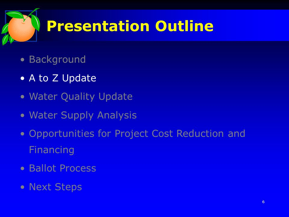 Background A to Z Update Water Quality Update Water Supply Analysis Opportunities for Project Cost Reduction and Financing Ballot Process Next Steps Presentation Outline 6