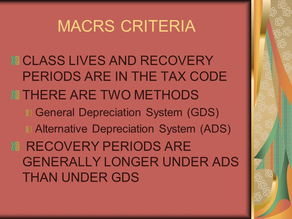 MACRS CRITERIA CLASS LIVES AND RECOVERY PERIODS ARE IN THE TAX CODE THERE ARE TWO METHODS General Depreciation System (GDS) Alternative Depreciation System (ADS) RECOVERY PERIODS ARE GENERALLY LONGER UNDER ADS THAN UNDER GDS
