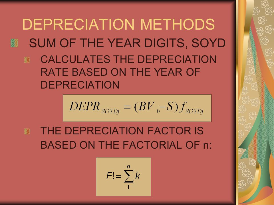 DEPRECIATION METHODS SUM OF THE YEAR DIGITS, SOYD CALCULATES THE DEPRECIATION RATE BASED ON THE YEAR OF DEPRECIATION THE DEPRECIATION FACTOR IS BASED ON THE FACTORIAL OF n:
