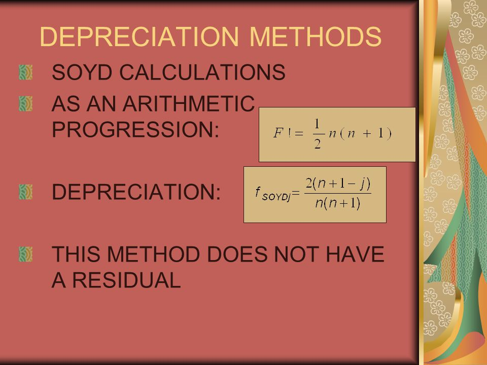 DEPRECIATION METHODS SOYD CALCULATIONS AS AN ARITHMETIC PROGRESSION: DEPRECIATION: THIS METHOD DOES NOT HAVE A RESIDUAL