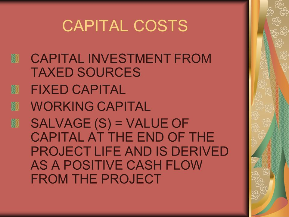 CAPITAL COSTS CAPITAL INVESTMENT FROM TAXED SOURCES FIXED CAPITAL WORKING CAPITAL SALVAGE (S) = VALUE OF CAPITAL AT THE END OF THE PROJECT LIFE AND IS DERIVED AS A POSITIVE CASH FLOW FROM THE PROJECT
